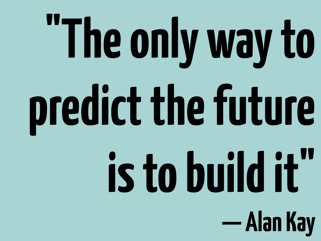 The only way to predict the future is to build it - Alan Kay